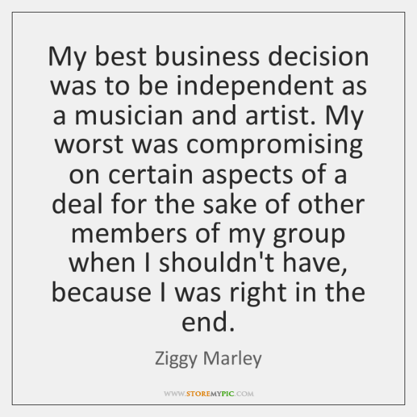 My best business decision was to be independent as a musician and ...