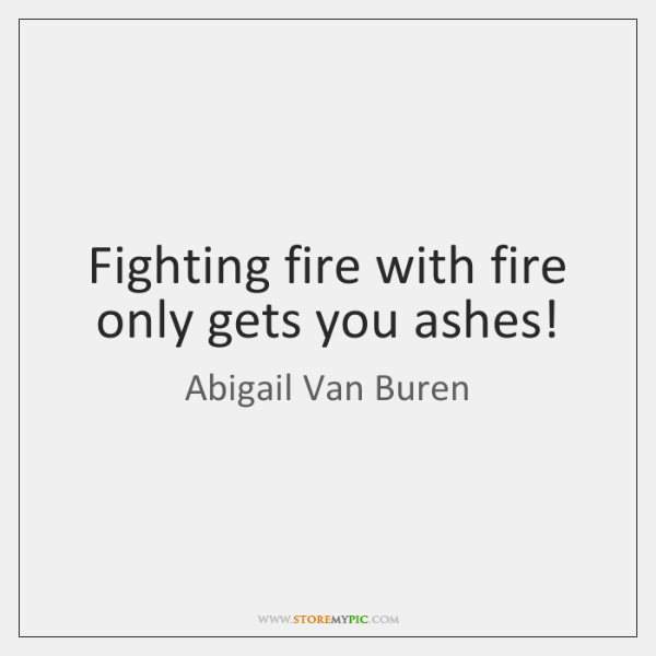 Fighting Fire With Fire Only Gets You Ashes Storemypic