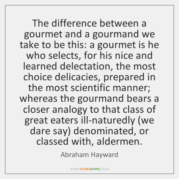 The difference between a gourmet and a gourmand we take to be ...