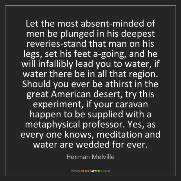 Herman Melville: Let the most absent-minded of men be plunged in his deepest...