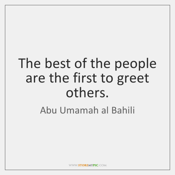 The best of the people are the first to greet others.