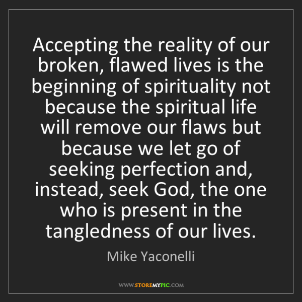 Mike Yaconelli: Accepting the reality of our broken, flawed lives is...