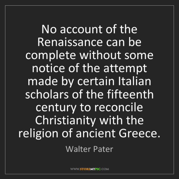 Walter Pater: No account of the Renaissance can be complete without...