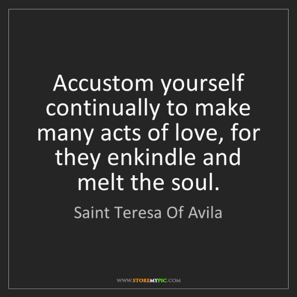 Saint Teresa Of Avila: Accustom yourself continually to make many acts of love,...