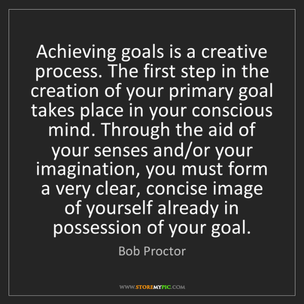 Bob Proctor: Achieving goals is a creative process. The first step...