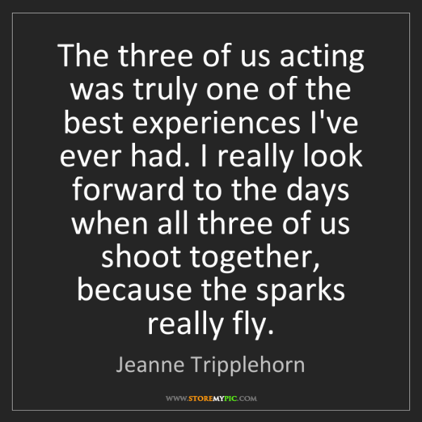 Jeanne Tripplehorn: The three of us acting was truly one of the best experiences...