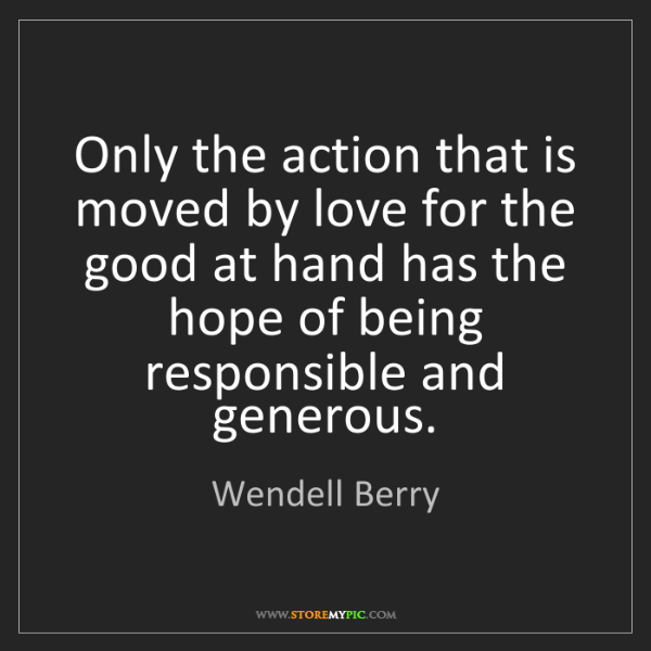 Wendell Berry: Only the action that is moved by love for the good at...