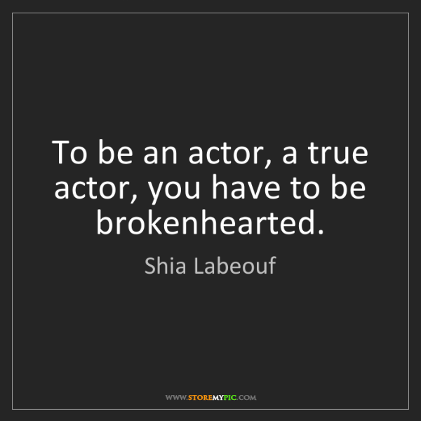 Shia Labeouf: To be an actor, a true actor, you have to be brokenhearted.