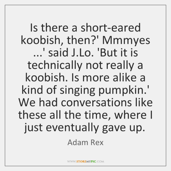 Is there a short-eared koobish, then?' Mmmyes ...' said J.Lo. ...
