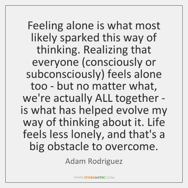 Feeling alone is what most likely sparked this way of thinking. Realizing ...