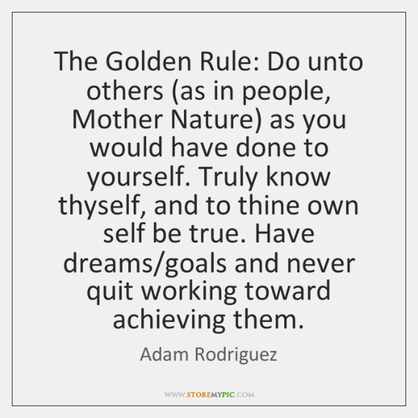 The Golden Rule: Do unto others (as in people, Mother Nature) as ...
