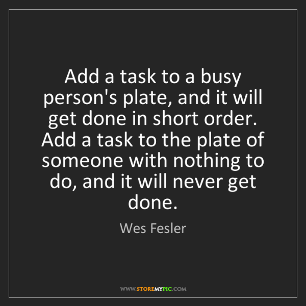Wes Fesler: Add a task to a busy person's plate, and it will get...