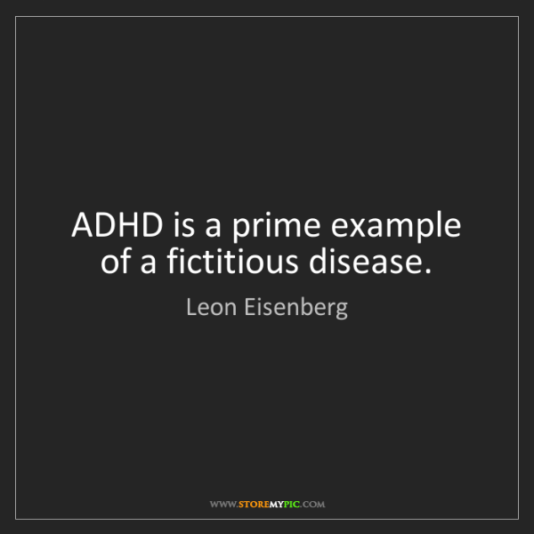 Leon Eisenberg: ADHD is a prime example of a fictitious disease.