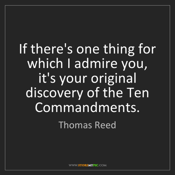 Thomas Reed: If there's one thing for which I admire you, it's your...