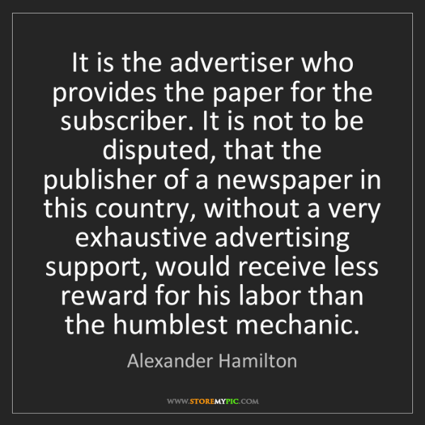 Alexander Hamilton: It is the advertiser who provides the paper for the subscriber....