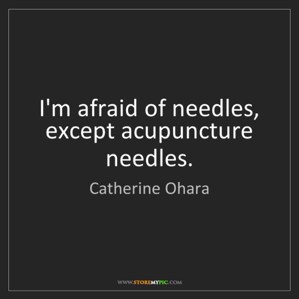 Catherine Ohara: I'm afraid of needles, except acupuncture needles.