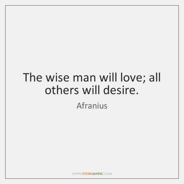 The wise man will love; all others will desire.