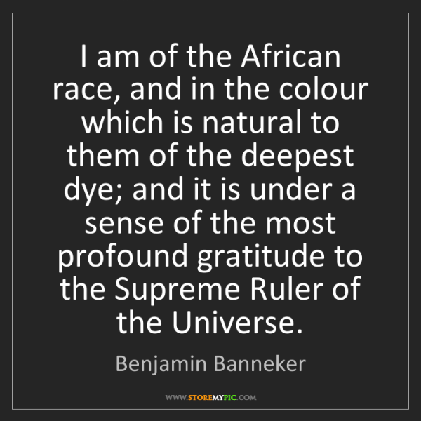 Benjamin Banneker: I am of the African race, and in the colour which is...