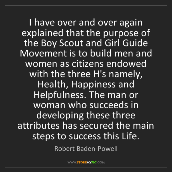 Robert Baden-Powell: I have over and over again explained that the purpose...
