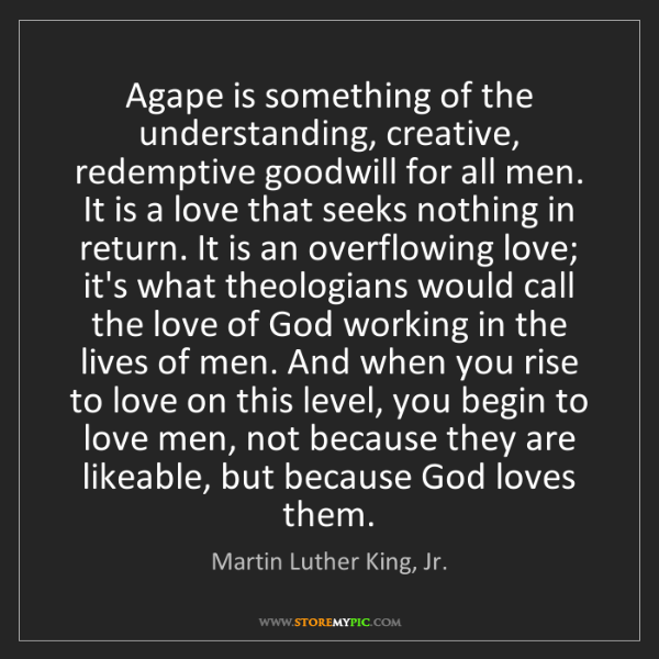 Martin Luther King, Jr.: Agape is something of the understanding, creative, redemptive...
