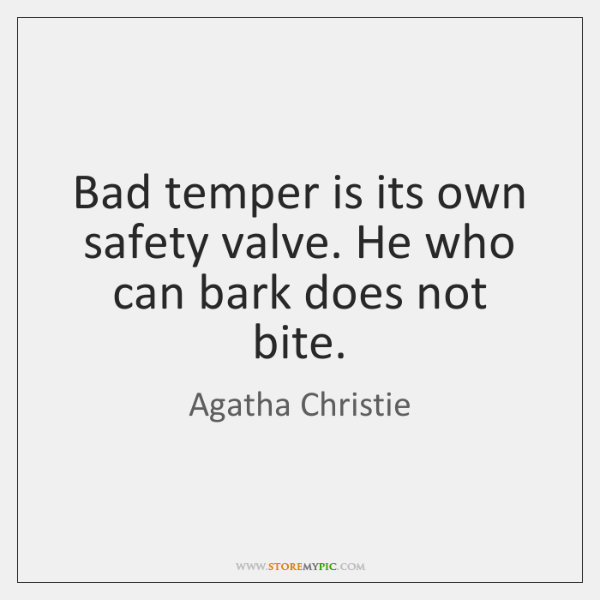 Bad temper is its own safety valve. He who can bark does ...