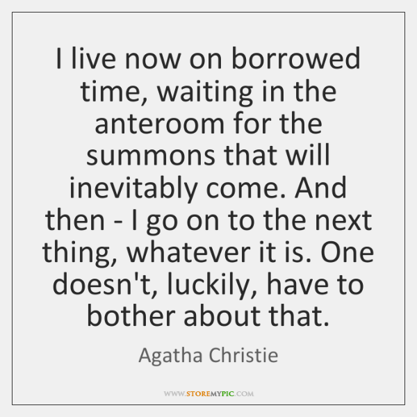 I live now on borrowed time, waiting in the anteroom for the ...