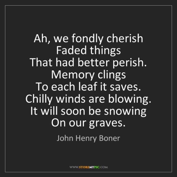 John Henry Boner: Ah, we fondly cherish   Faded things   That had better...