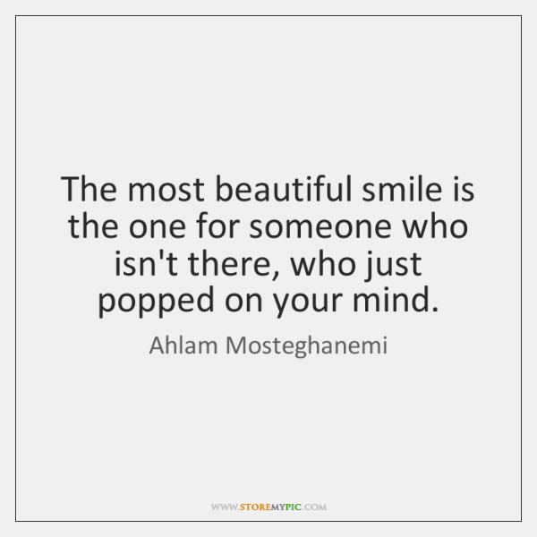 The most beautiful smile is the one for someone who isn't there, ...