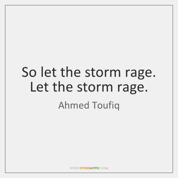 So let the storm rage. Let the storm rage.