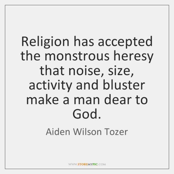 Religion has accepted the monstrous heresy that noise, size, activity and bluster ...