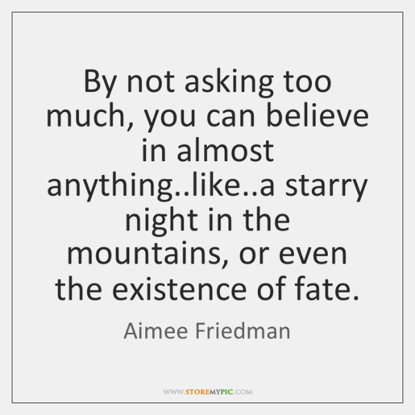 By not asking too much, you can believe in almost anything..like.....