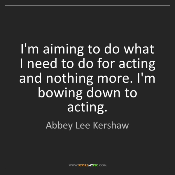 Abbey Lee Kershaw: I'm aiming to do what I need to do for acting and nothing...