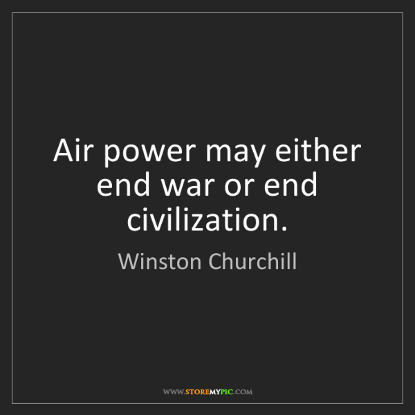 Winston Churchill: Air power may either end war or end civilization.