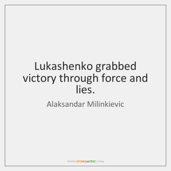 Lukashenko grabbed victory through force and lies.