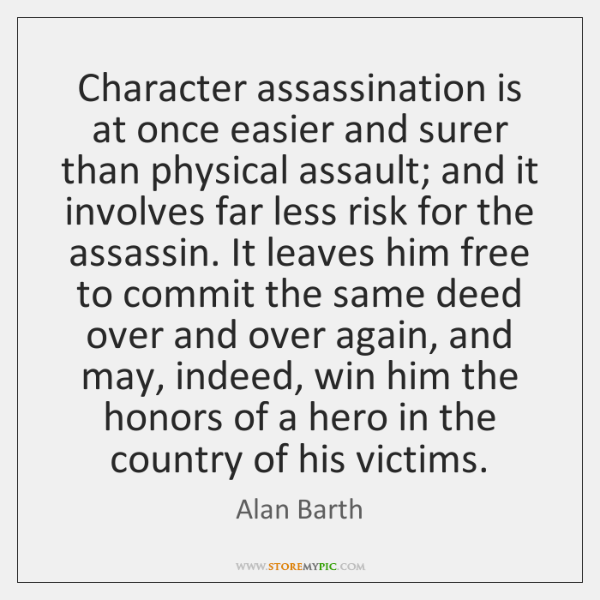 Character assassination is at once easier and surer than physical assault; and ...