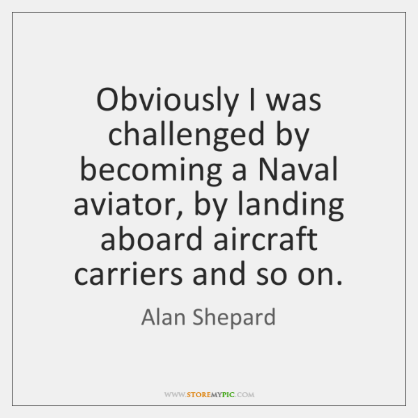 Obviously I was challenged by becoming a Naval aviator, by landing aboard ...