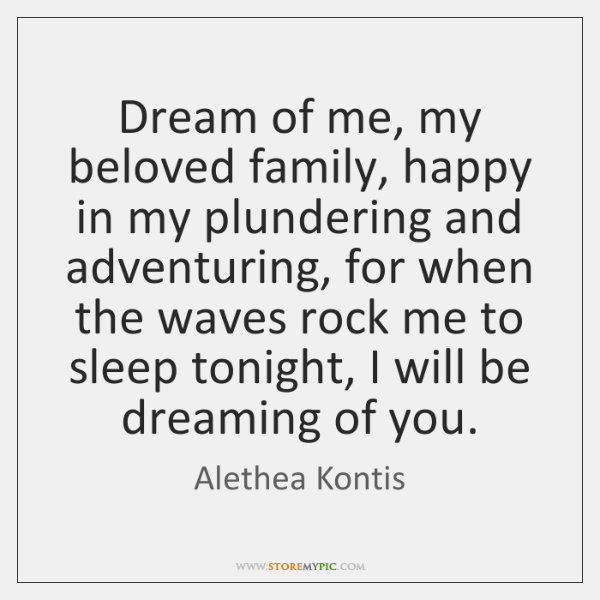 Dream of me, my beloved family, happy in my plundering and adventuring, ...
