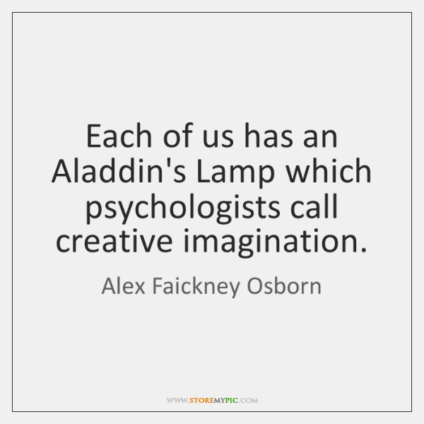 Each of us has an Aladdin's Lamp which psychologists call creative imagination.