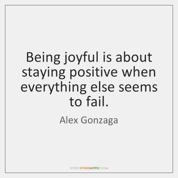 Being joyful is about staying positive when everything else seems to fail.