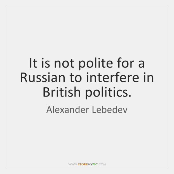 It is not polite for a Russian to interfere in British politics.