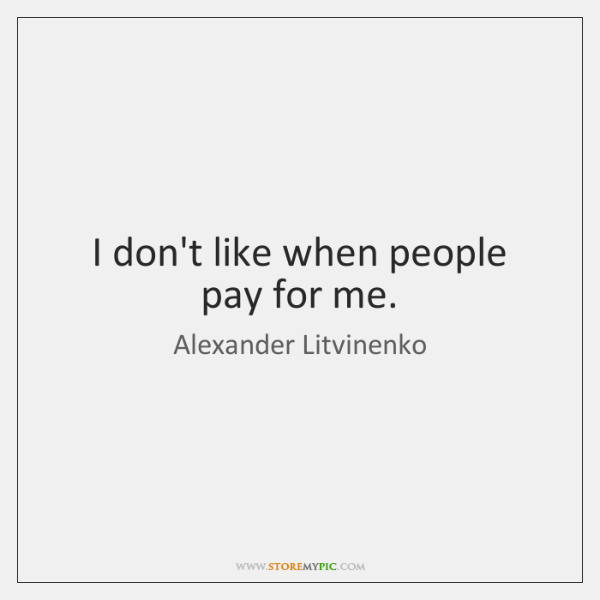 I don't like when people pay for me.