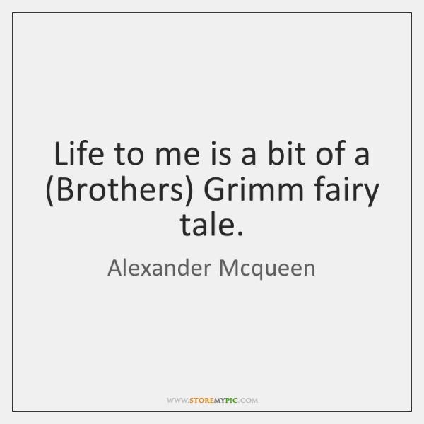 Life to me is a bit of a (Brothers) Grimm fairy tale.