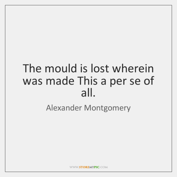 The mould is lost wherein was made This a per se of ...
