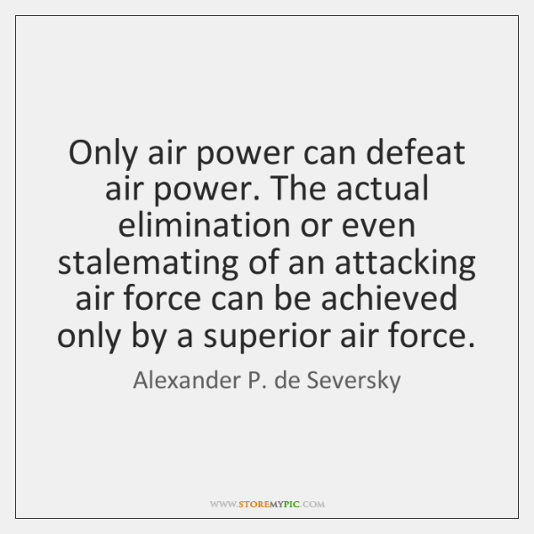 Only air power can defeat air power. The actual elimination or even ...