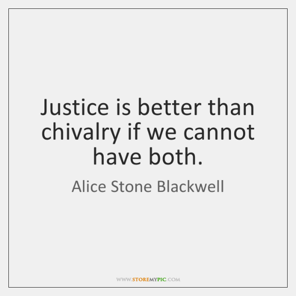 Justice is better than chivalry if we cannot have both.