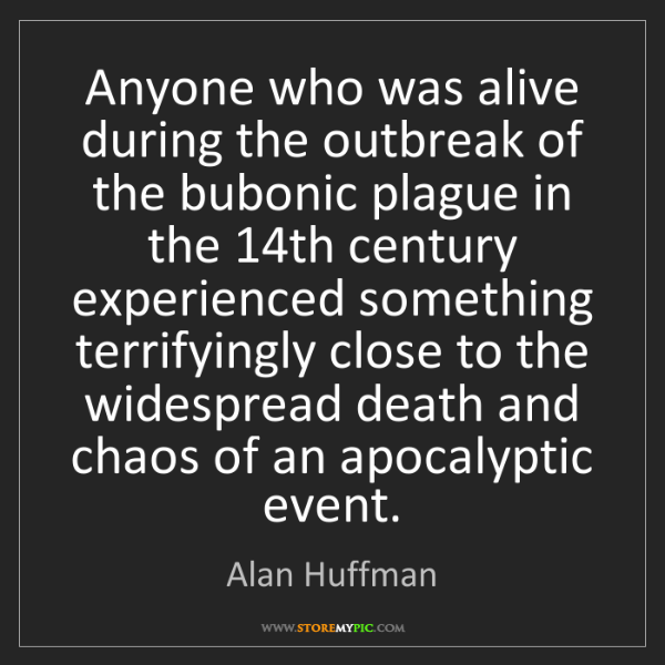 Alan Huffman: Anyone who was alive during the outbreak of the bubonic...