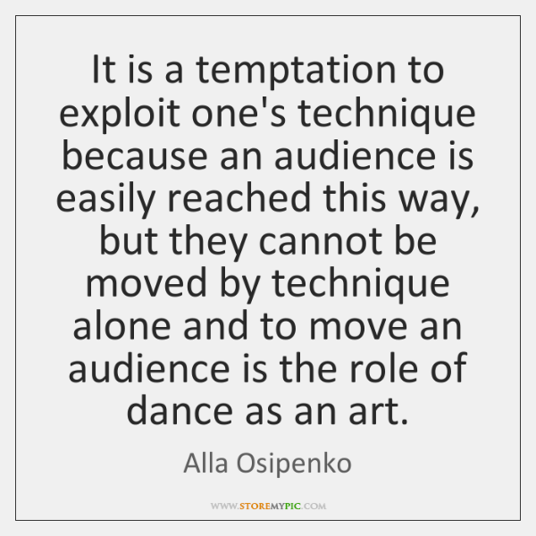 It is a temptation to exploit one's technique because an audience is ...