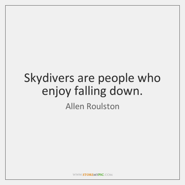 Skydivers are people who enjoy falling down.