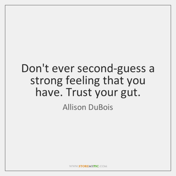 Don't ever second-guess a strong feeling that you have. Trust your gut.