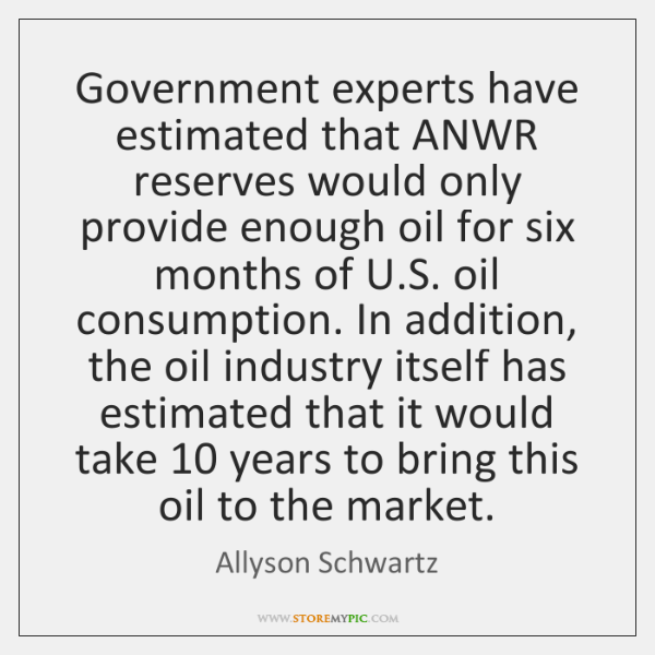 Government experts have estimated that ANWR reserves would only provide enough oil ...